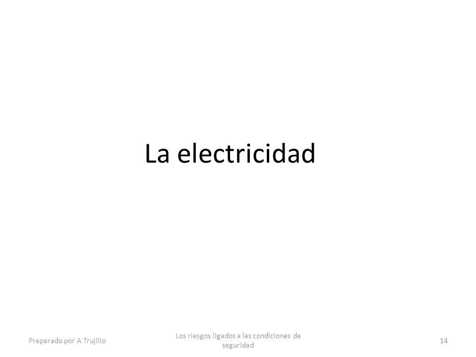 La electricidad Preparado por A Trujillo Los riesgos ligados a las condiciones de seguridad 14
