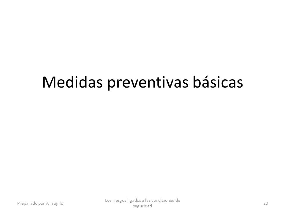 Medidas preventivas básicas Preparado por A Trujillo Los riesgos ligados a las condiciones de seguridad 20