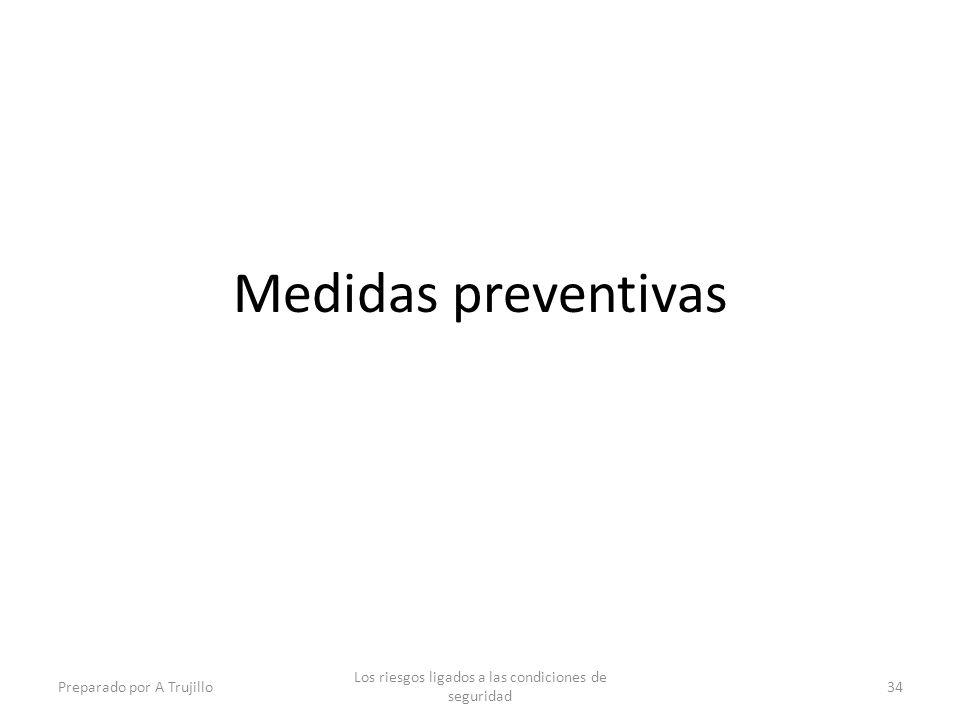 Medidas preventivas Preparado por A Trujillo Los riesgos ligados a las condiciones de seguridad 34