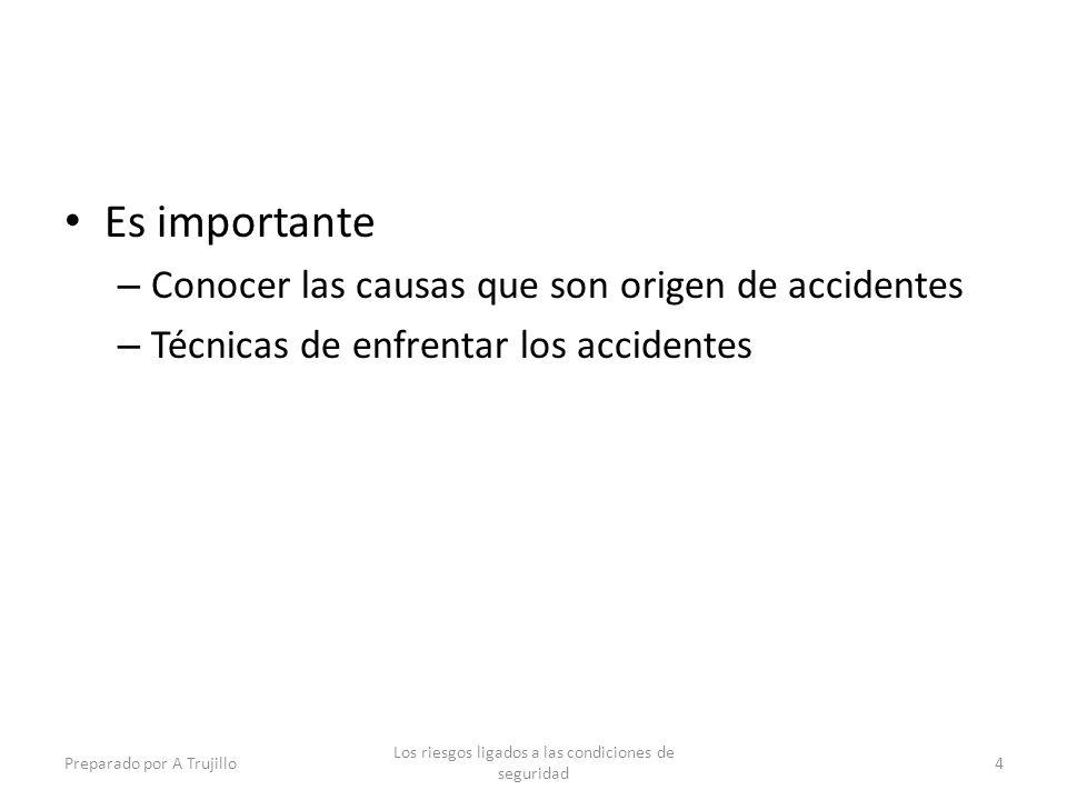 Es importante – Conocer las causas que son origen de accidentes – Técnicas de enfrentar los accidentes Preparado por A Trujillo Los riesgos ligados a las condiciones de seguridad 4