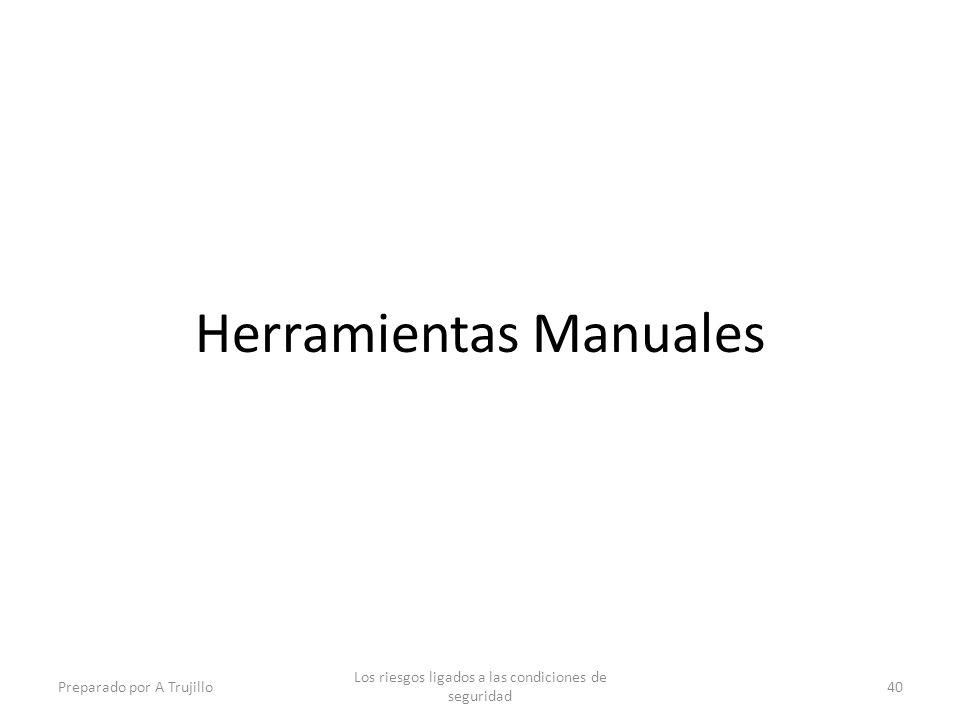 Herramientas Manuales Preparado por A Trujillo Los riesgos ligados a las condiciones de seguridad 40