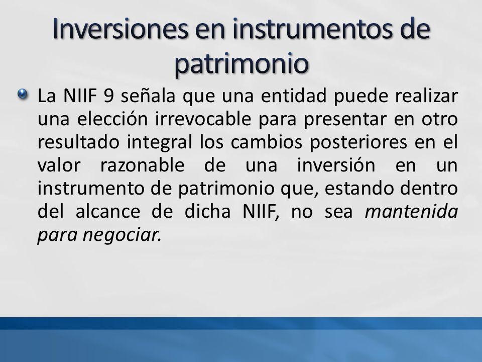 La NIIF 9 señala que una entidad puede realizar una elección irrevocable para presentar en otro resultado integral los cambios posteriores en el valor razonable de una inversión en un instrumento de patrimonio que, estando dentro del alcance de dicha NIIF, no sea mantenida para negociar.