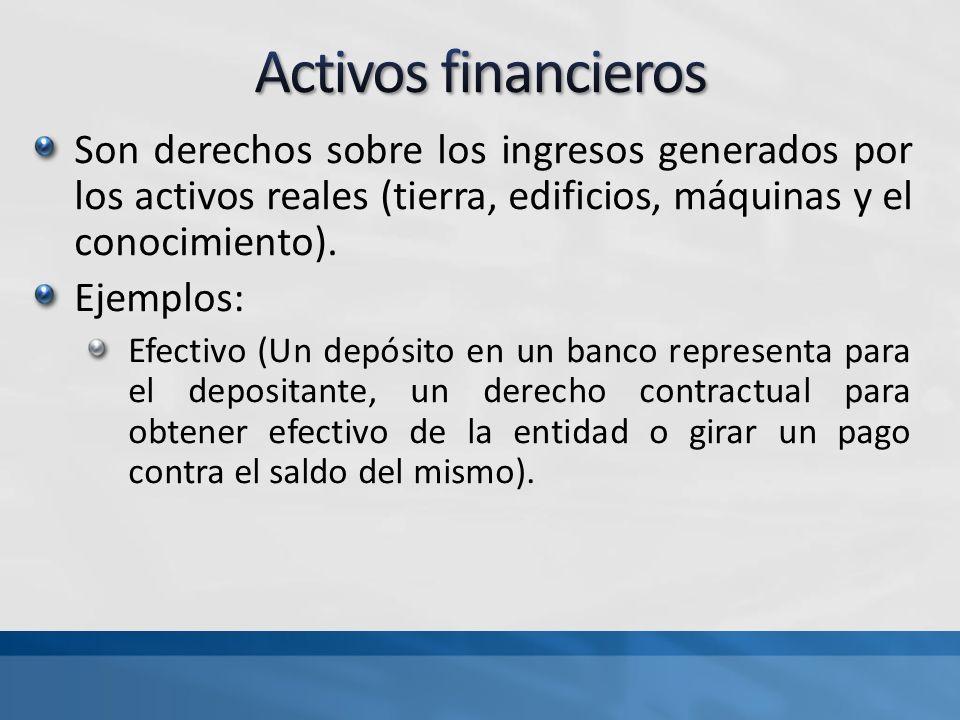 Son derechos sobre los ingresos generados por los activos reales (tierra, edificios, máquinas y el conocimiento). Ejemplos: Efectivo (Un depósito en u
