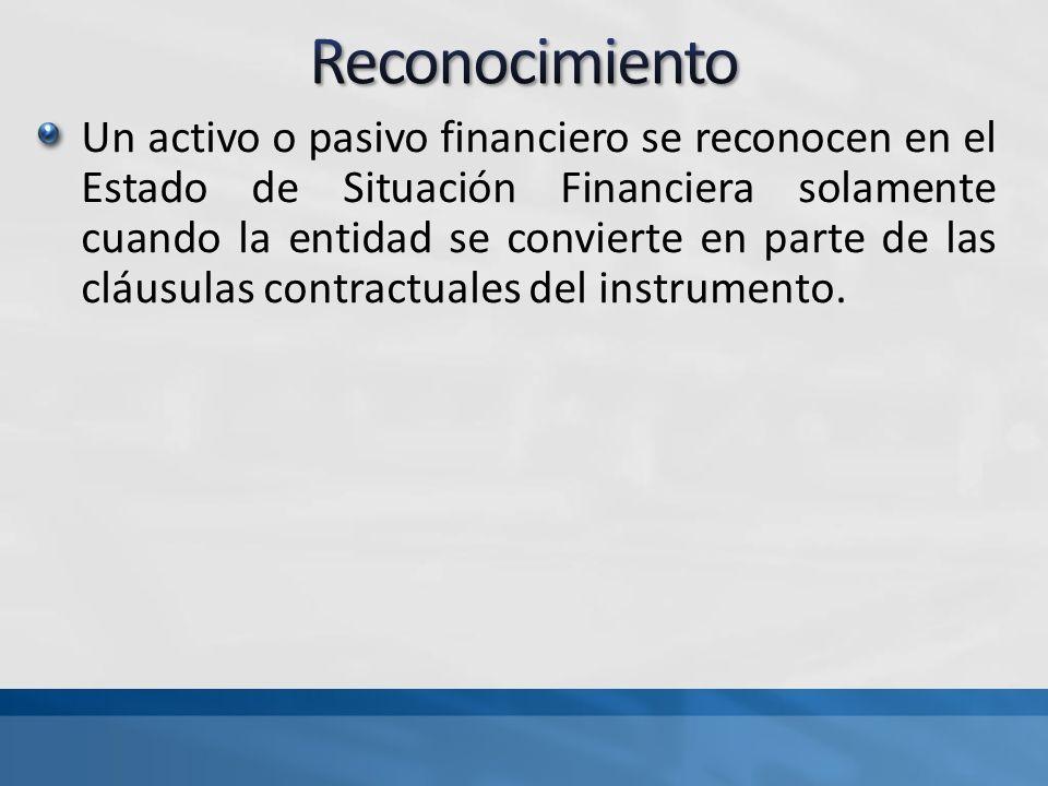 Un activo o pasivo financiero se reconocen en el Estado de Situación Financiera solamente cuando la entidad se convierte en parte de las cláusulas contractuales del instrumento.