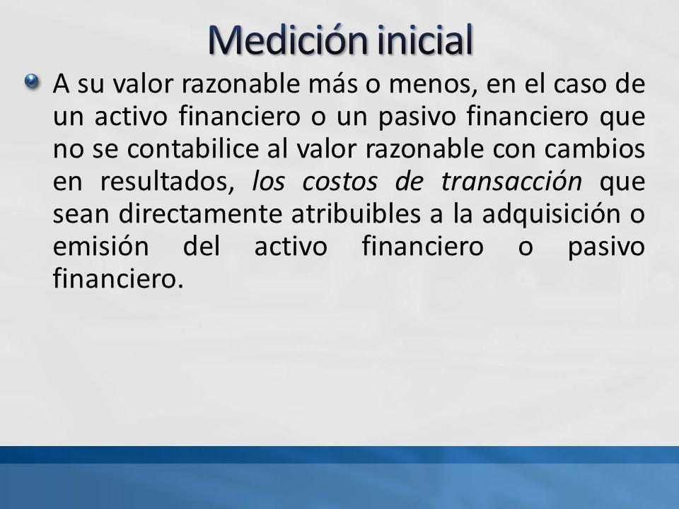 A su valor razonable más o menos, en el caso de un activo financiero o un pasivo financiero que no se contabilice al valor razonable con cambios en resultados, los costos de transacción que sean directamente atribuibles a la adquisición o emisión del activo financiero o pasivo financiero.