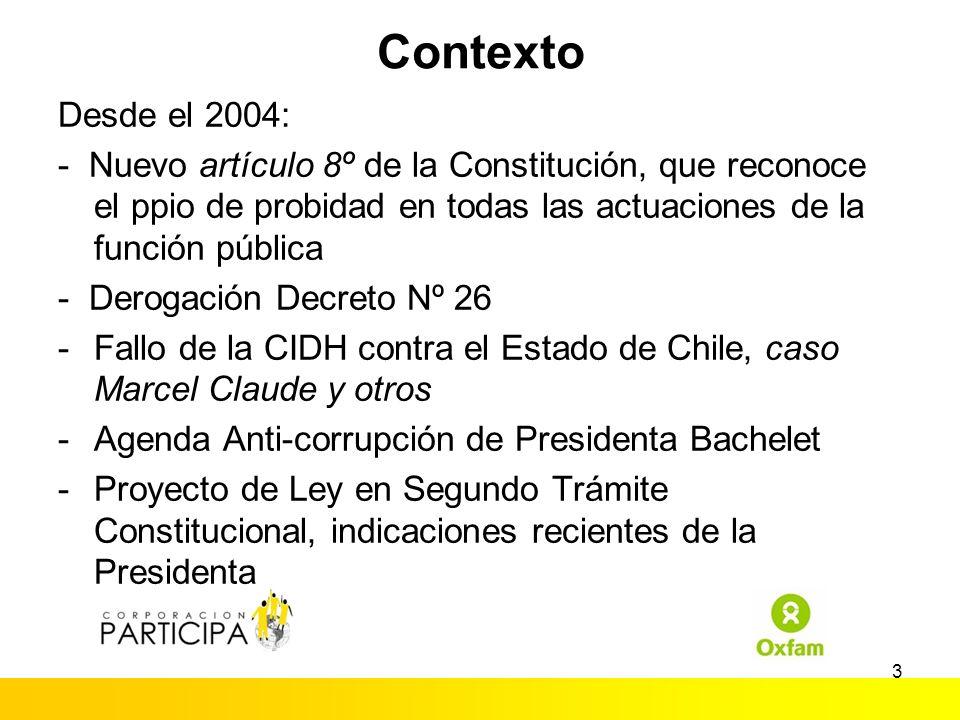 3 Contexto Desde el 2004: - Nuevo artículo 8º de la Constitución, que reconoce el ppio de probidad en todas las actuaciones de la función pública - Derogación Decreto Nº 26 -Fallo de la CIDH contra el Estado de Chile, caso Marcel Claude y otros -Agenda Anti-corrupción de Presidenta Bachelet -Proyecto de Ley en Segundo Trámite Constitucional, indicaciones recientes de la Presidenta