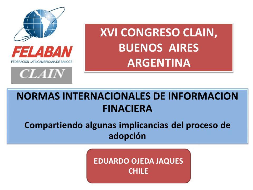 NORMAS INTERNACIONALES DE INFORMACION FINACIERA Compartiendo algunas implicancias del proceso de adopción EDUARDO OJEDA JAQUES CHILE XVI CONGRESO CLAI