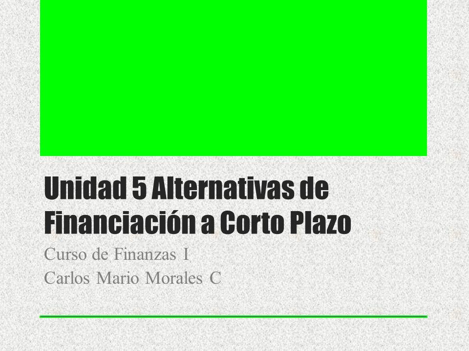 Unidad 5 Alternativas de Financiación a Corto Plazo Curso de Finanzas I Carlos Mario Morales C