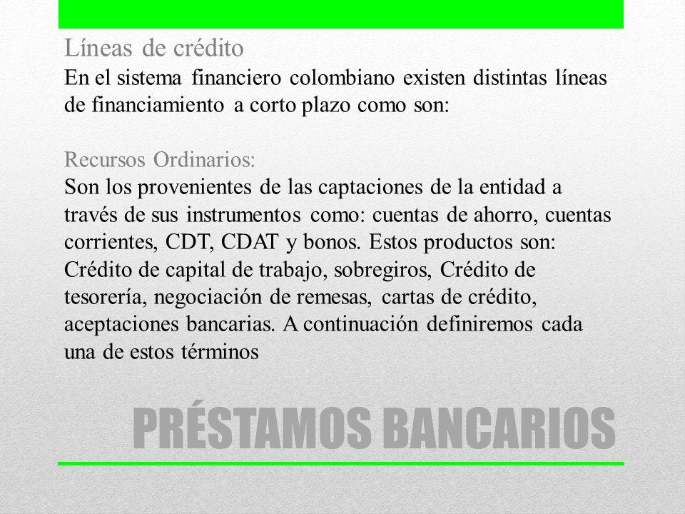 PRÉSTAMOS BANCARIOS Líneas de crédito En el sistema financiero colombiano existen distintas líneas de financiamiento a corto plazo como son: Recursos