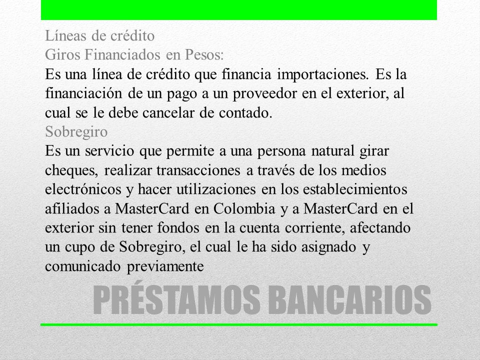 PRÉSTAMOS BANCARIOS Líneas de crédito Giros Financiados en Pesos: Es una línea de crédito que financia importaciones. Es la financiación de un pago a