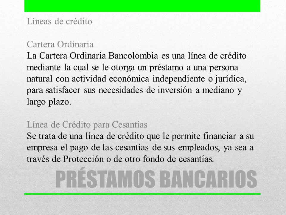 PRÉSTAMOS BANCARIOS Líneas de crédito Cartera Ordinaria La Cartera Ordinaria Bancolombia es una línea de crédito mediante la cual se le otorga un prés