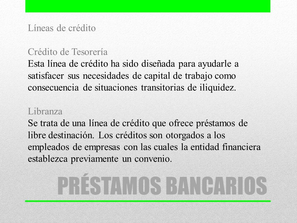 PRÉSTAMOS BANCARIOS Líneas de crédito Crédito de Tesorería Esta línea de crédito ha sido diseñada para ayudarle a satisfacer sus necesidades de capita