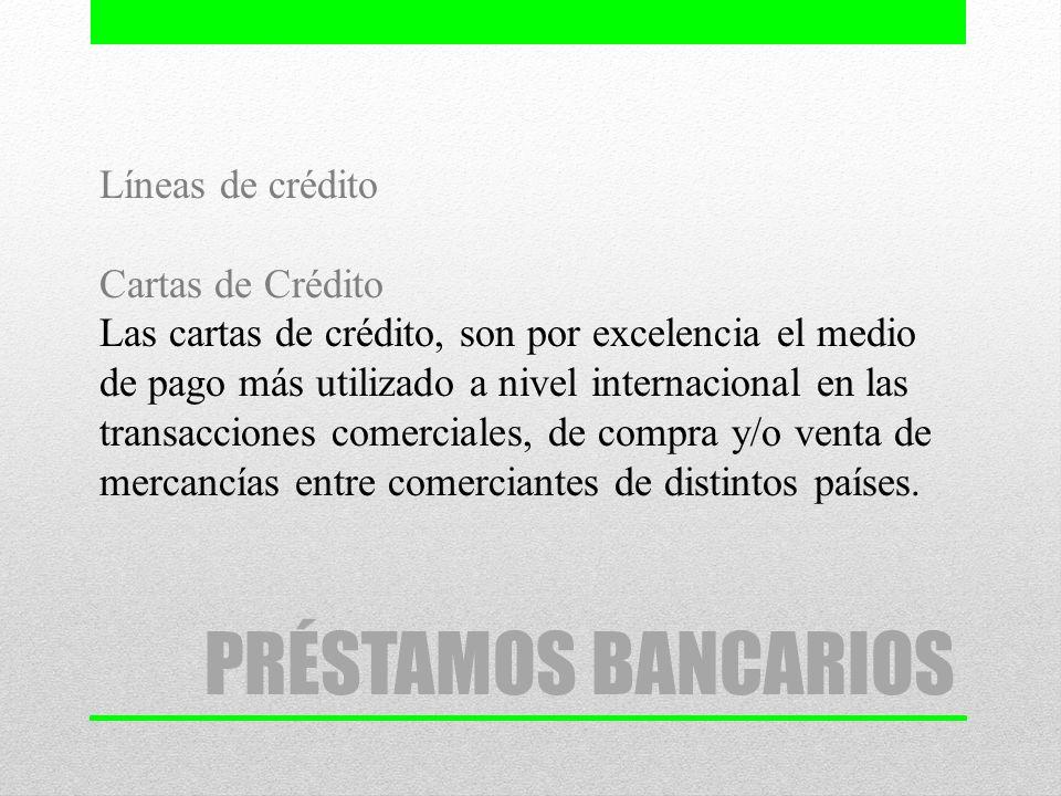 PRÉSTAMOS BANCARIOS Líneas de crédito Cartas de Crédito Las cartas de crédito, son por excelencia el medio de pago más utilizado a nivel internacional