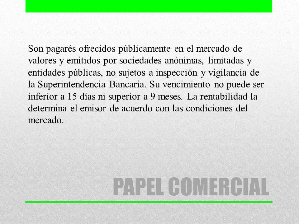 PAPEL COMERCIAL Son pagarés ofrecidos públicamente en el mercado de valores y emitidos por sociedades anónimas, limitadas y entidades públicas, no suj