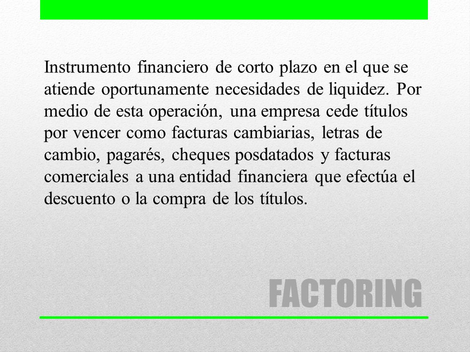 FACTORING Instrumento financiero de corto plazo en el que se atiende oportunamente necesidades de liquidez. Por medio de esta operación, una empresa c
