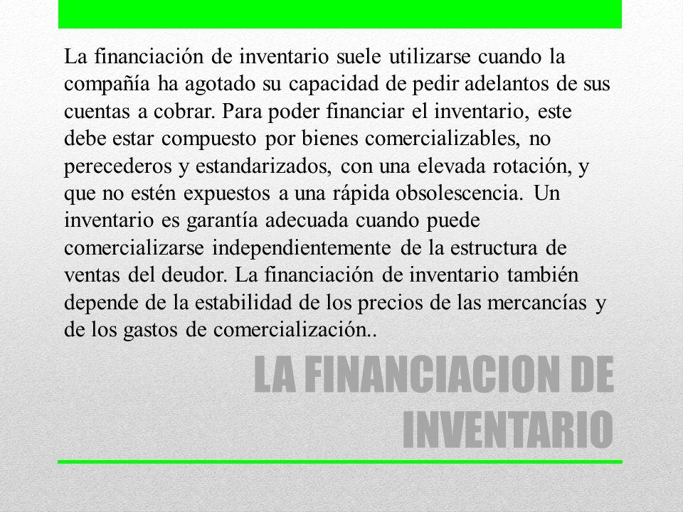 LA FINANCIACION DE INVENTARIO La financiación de inventario suele utilizarse cuando la compañía ha agotado su capacidad de pedir adelantos de sus cuen