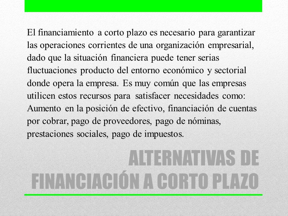 ALTERNATIVAS DE FINANCIACIÓN A CORTO PLAZO El financiamiento a corto plazo es necesario para garantizar las operaciones corrientes de una organización