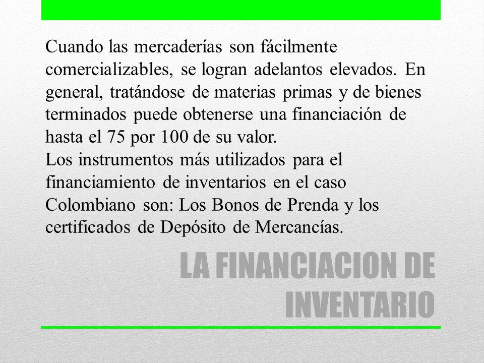 LA FINANCIACION DE INVENTARIO Cuando las mercaderías son fácilmente comercializables, se logran adelantos elevados. En general, tratándose de materias