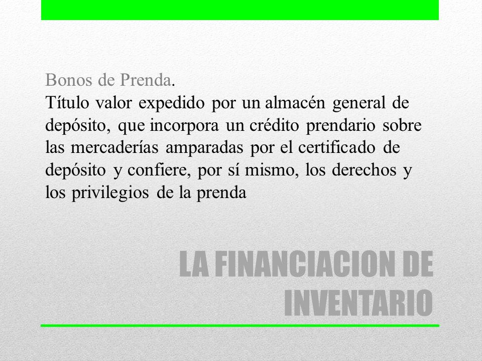 LA FINANCIACION DE INVENTARIO Bonos de Prenda. Título valor expedido por un almacén general de depósito, que incorpora un crédito prendario sobre las