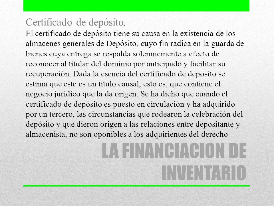 LA FINANCIACION DE INVENTARIO Certificado de depósito. El certificado de depósito tiene su causa en la existencia de los almacenes generales de Depósi