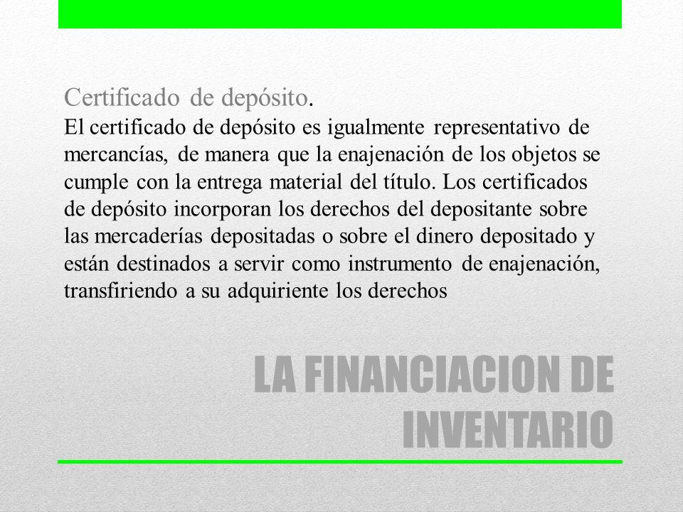 LA FINANCIACION DE INVENTARIO Certificado de depósito. El certificado de depósito es igualmente representativo de mercancías, de manera que la enajena