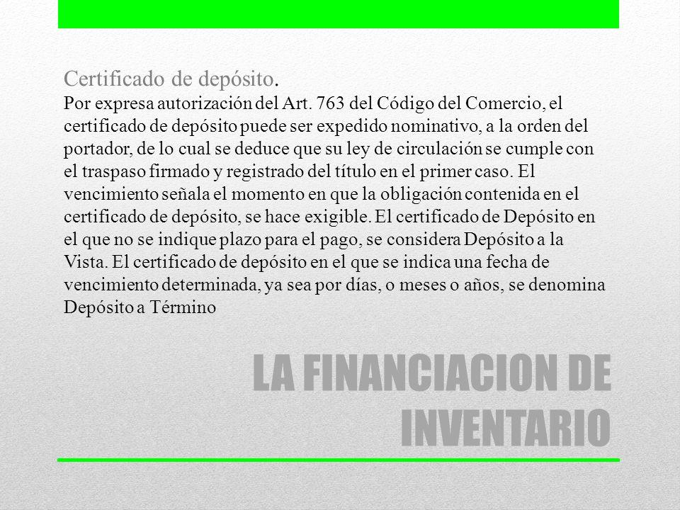 LA FINANCIACION DE INVENTARIO Certificado de depósito. Por expresa autorización del Art. 763 del Código del Comercio, el certificado de depósito puede