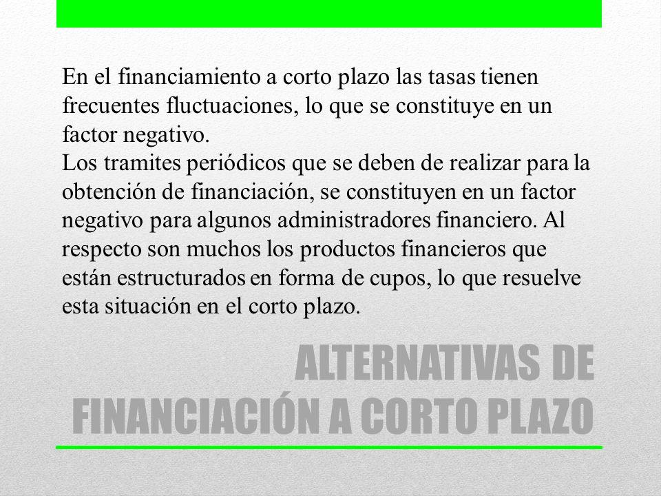 ALTERNATIVAS DE FINANCIACIÓN A CORTO PLAZO En el financiamiento a corto plazo las tasas tienen frecuentes fluctuaciones, lo que se constituye en un fa