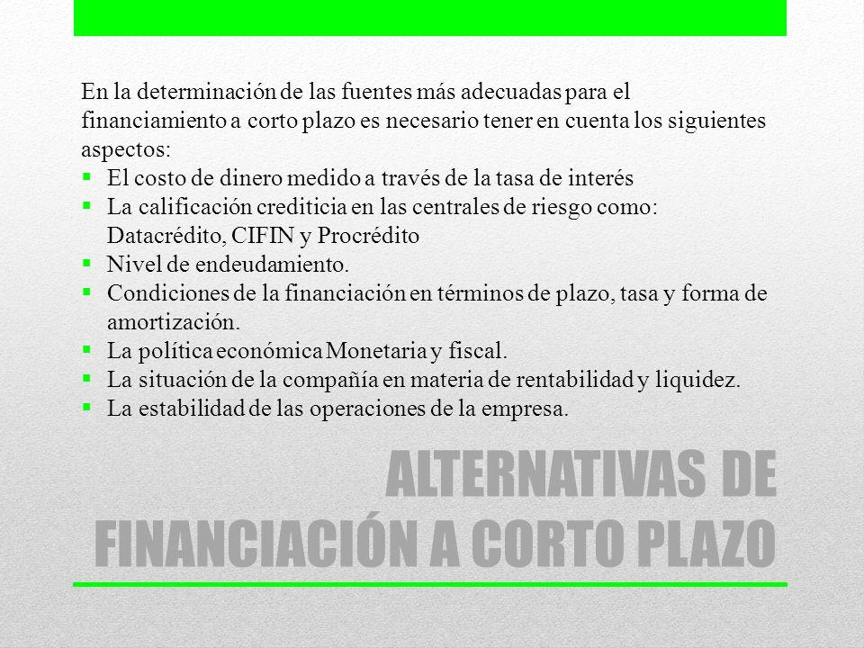 ALTERNATIVAS DE FINANCIACIÓN A CORTO PLAZO En la determinación de las fuentes más adecuadas para el financiamiento a corto plazo es necesario tener en