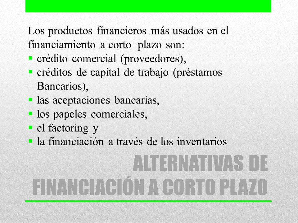 ALTERNATIVAS DE FINANCIACIÓN A CORTO PLAZO Los productos financieros más usados en el financiamiento a corto plazo son: crédito comercial (proveedores