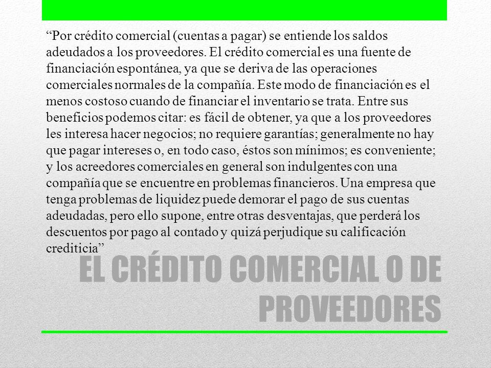 EL CRÉDITO COMERCIAL O DE PROVEEDORES Por crédito comercial (cuentas a pagar) se entiende los saldos adeudados a los proveedores. El crédito comercial