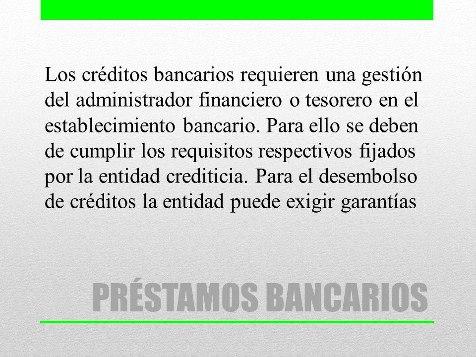 PRÉSTAMOS BANCARIOS Los créditos bancarios requieren una gestión del administrador financiero o tesorero en el establecimiento bancario. Para ello se