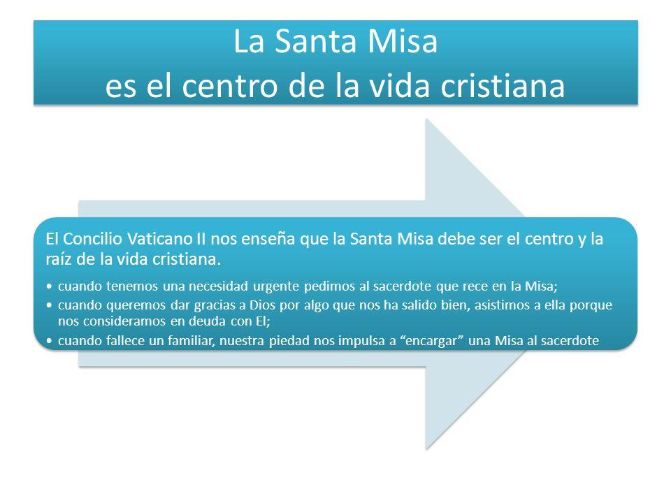 La Santa Misa es el centro de la vida cristiana El Concilio Vaticano II nos enseña que la Santa Misa debe ser el centro y la raíz de la vida cristiana