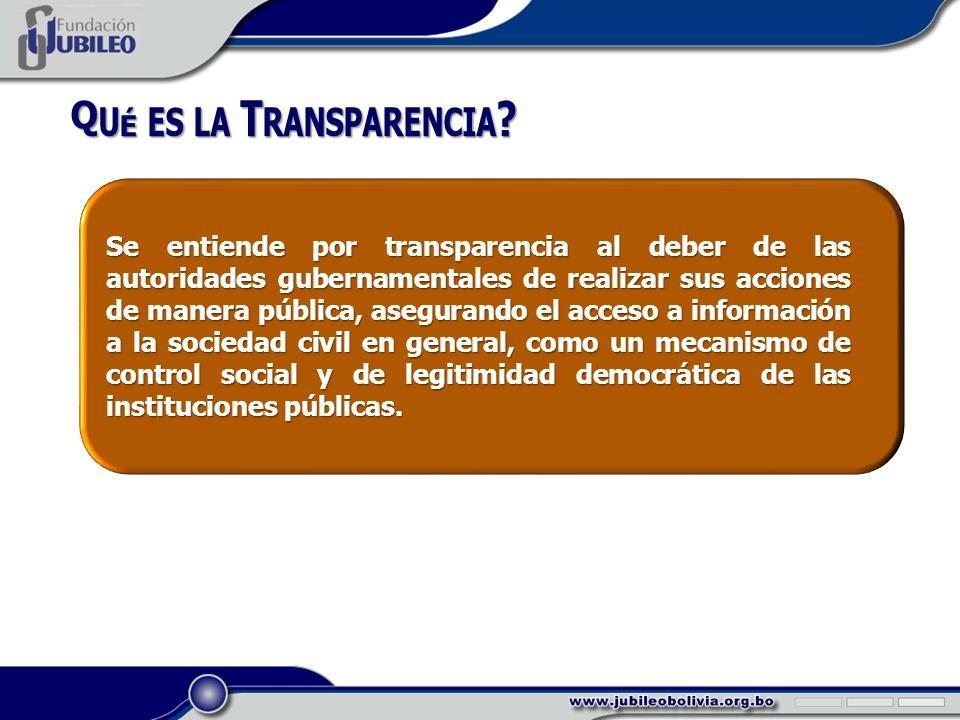 Se entiende por transparencia al deber de las autoridades gubernamentales de realizar sus acciones de manera pública, asegurando el acceso a información a la sociedad civil en general, como un mecanismo de control social y de legitimidad democrática de las instituciones públicas.