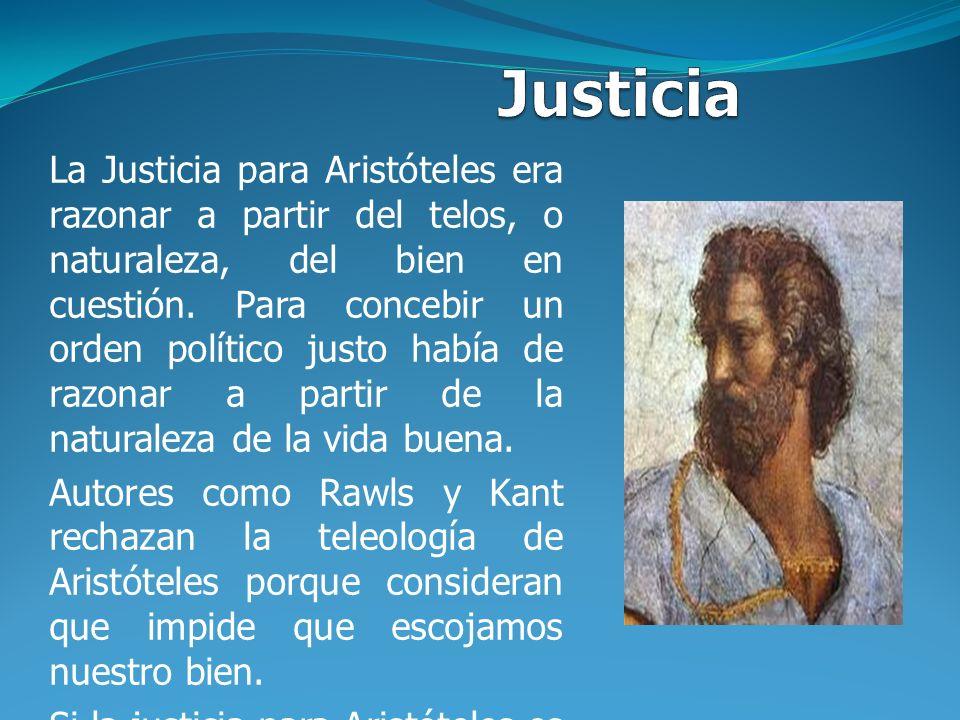 La Justicia para Aristóteles era razonar a partir del telos, o naturaleza, del bien en cuestión. Para concebir un orden político justo había de razona