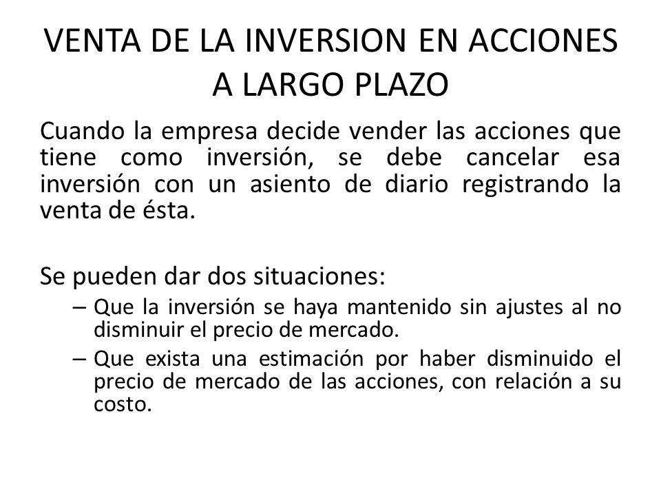 VENTA DE LA INVERSION EN ACCIONES A LARGO PLAZO Cuando la empresa decide vender las acciones que tiene como inversión, se debe cancelar esa inversión