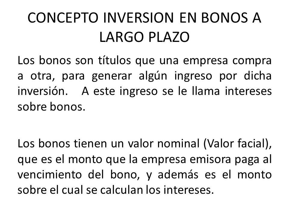 CONCEPTO INVERSION EN BONOS A LARGO PLAZO Los bonos son títulos que una empresa compra a otra, para generar algún ingreso por dicha inversión. A este