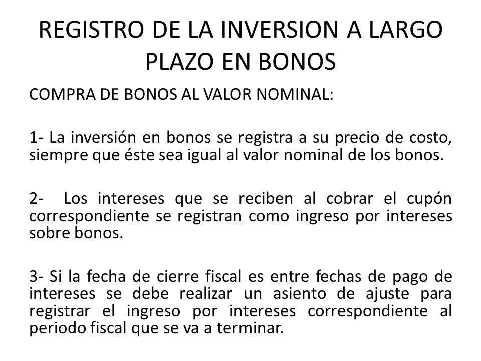 REGISTRO DE LA INVERSION A LARGO PLAZO EN BONOS COMPRA DE BONOS AL VALOR NOMINAL: 1- La inversión en bonos se registra a su precio de costo, siempre q