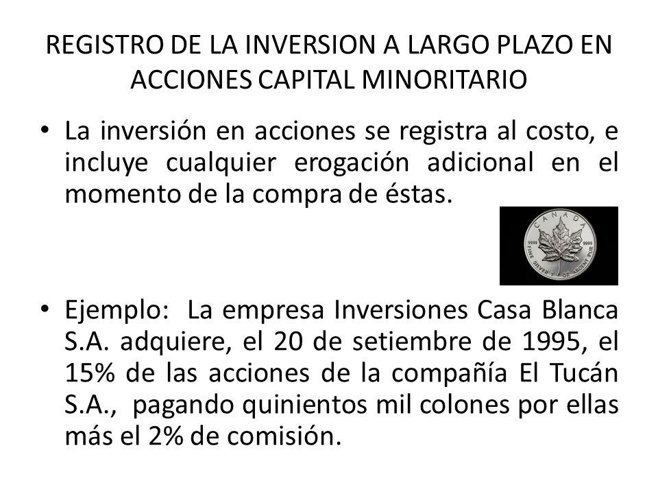 REGISTRO DE LA INVERSION A LARGO PLAZO EN ACCIONES CAPITAL MINORITARIO La inversión en acciones se registra al costo, e incluye cualquier erogación ad