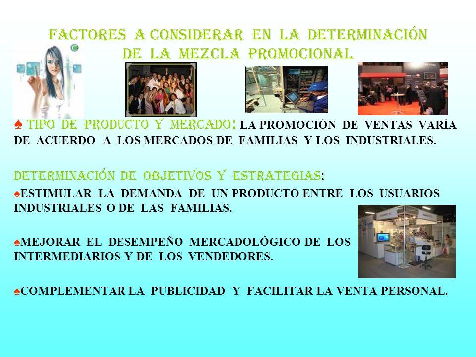 FACTORES A CONSIDERAR EN LA Determinación DE LA MEZCLA PROMOCIONAL TIPO DE PRODUCTO Y MERCADO : LA PROMOCIÓN DE VENTAS VARÍA DE ACUERDO A LOS MERCADOS DE FAMILIAS Y LOS INDUSTRIALES.