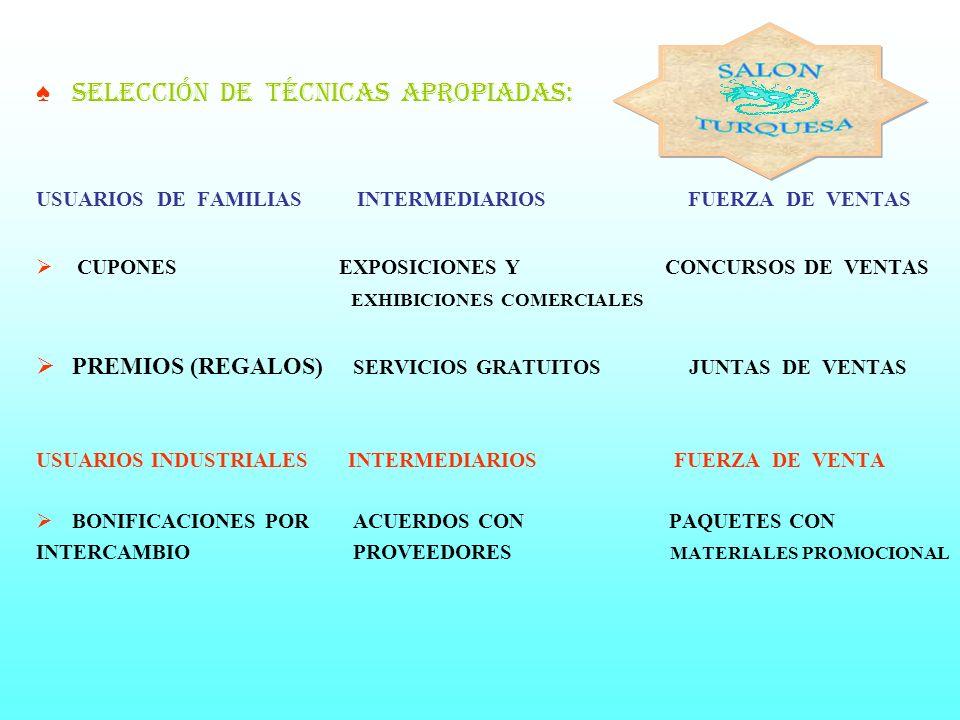 SELECCIÓN DE TÉCNICAS APROPIADAS: USUARIOS DE FAMILIAS INTERMEDIARIOS FUERZA DE VENTAS CUPONES EXPOSICIONES Y CONCURSOS DE VENTAS EXHIBICIONES COMERCIALES PREMIOS (REGALOS) SERVICIOS GRATUITOS JUNTAS DE VENTAS USUARIOS INDUSTRIALES INTERMEDIARIOS FUERZA DE VENTA BONIFICACIONES POR ACUERDOS CON PAQUETES CON INTERCAMBIO PROVEEDORES MATERIALES PROMOCIONAL
