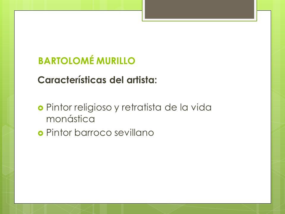 BARTOLOMÉ MURILLO Características del artista: Pintor religioso y retratista de la vida monástica Pintor barroco sevillano