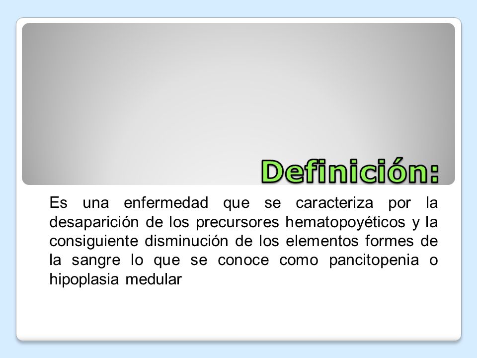 Es una enfermedad que se caracteriza por la desaparición de los precursores hematopoyéticos y la consiguiente disminución de los elementos formes de l