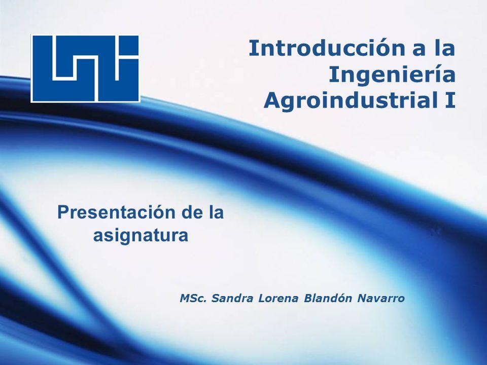 Introducción a la Ingeniería Agroindustrial I MSc. Sandra Lorena Blandón Navarro Presentación de la asignatura