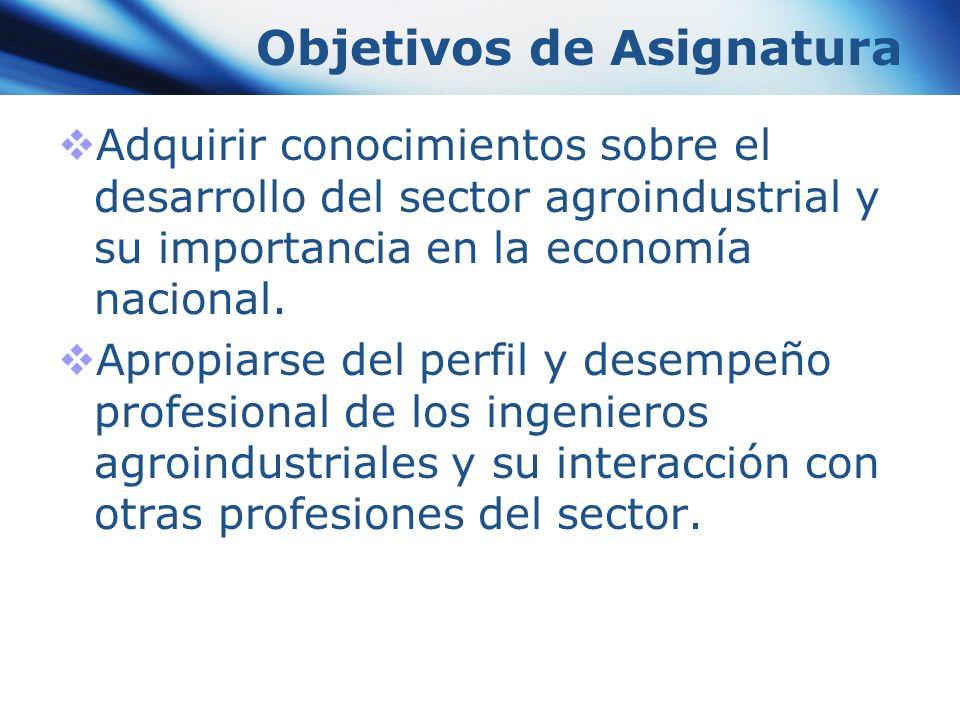 Objetivos de Asignatura Adquirir conocimientos sobre el desarrollo del sector agroindustrial y su importancia en la economía nacional. Apropiarse del