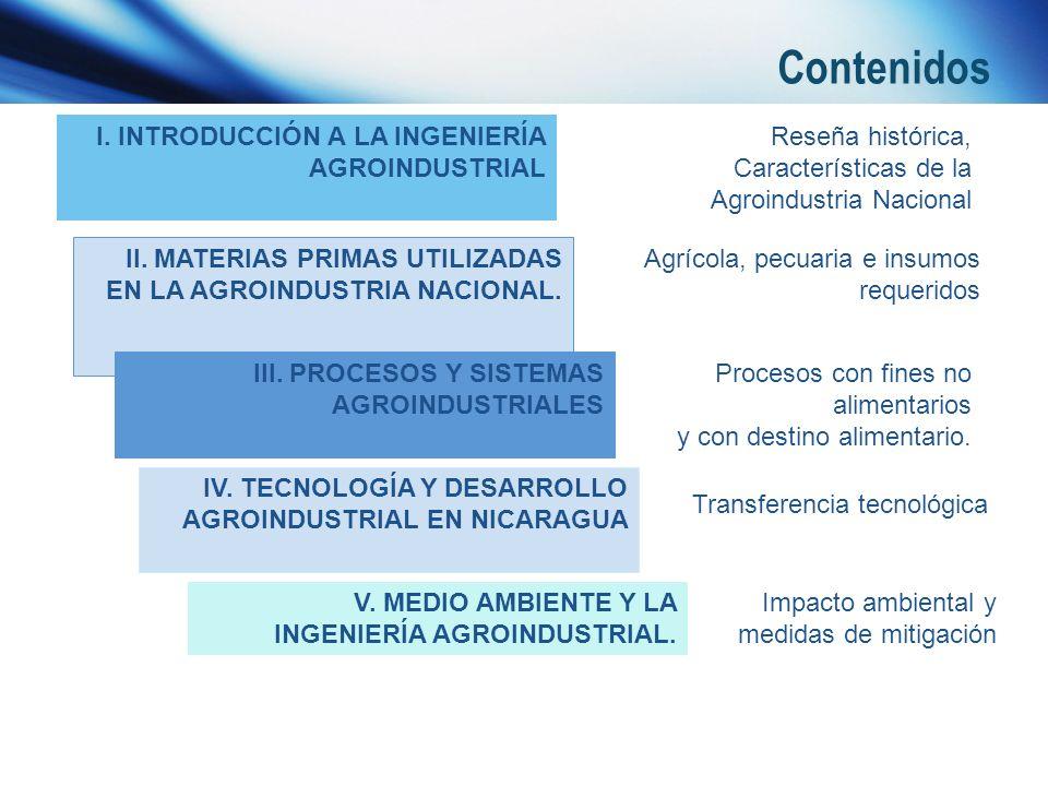 Contenidos I. INTRODUCCIÓN A LA INGENIERÍA AGROINDUSTRIAL II. MATERIAS PRIMAS UTILIZADAS EN LA AGROINDUSTRIA NACIONAL. III. PROCESOS Y SISTEMAS AGROIN