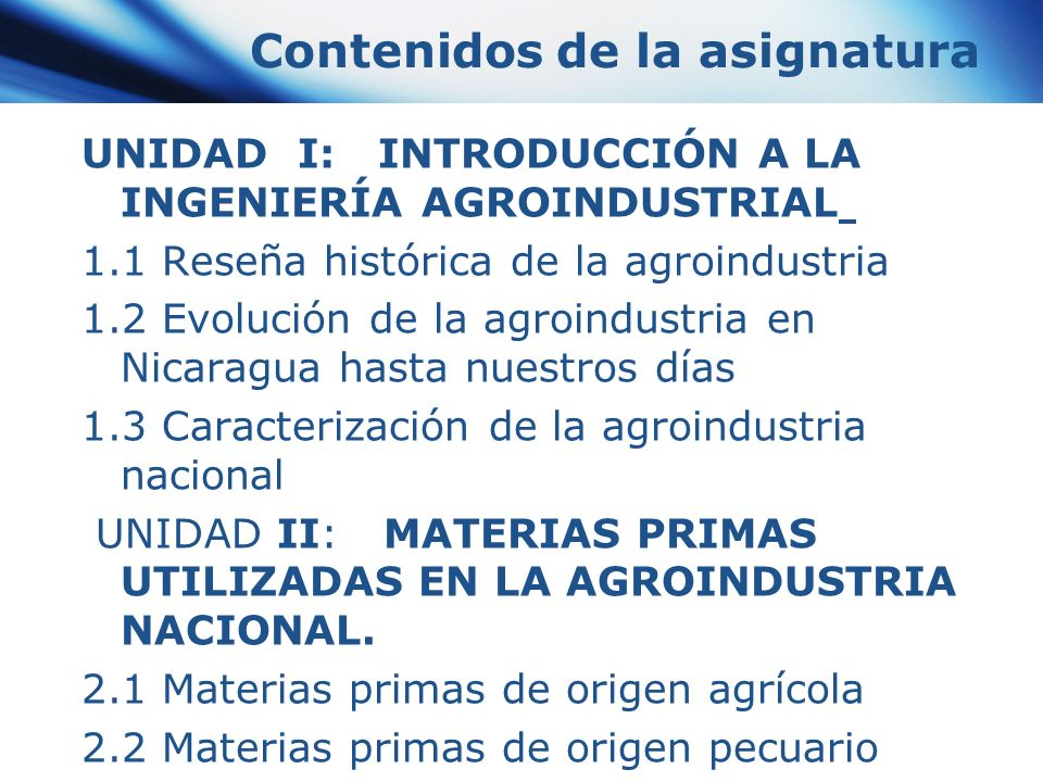 Contenidos de la asignatura UNIDAD I: INTRODUCCIÓN A LA INGENIERÍA AGROINDUSTRIAL 1.1 Reseña histórica de la agroindustria 1.2 Evolución de la agroind