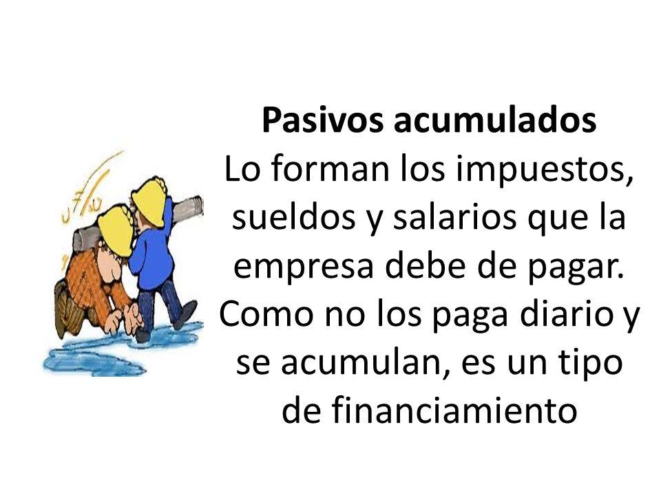 Pasivos acumulados Lo forman los impuestos, sueldos y salarios que la empresa debe de pagar.