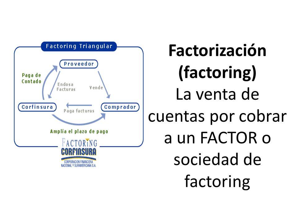 Factorización (factoring) La venta de cuentas por cobrar a un FACTOR o sociedad de factoring