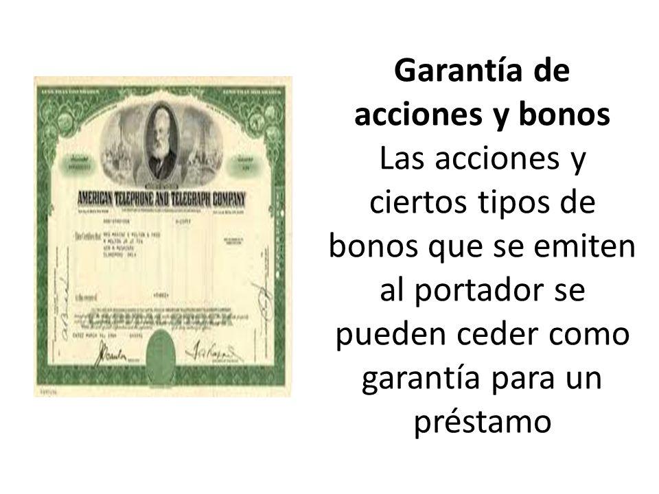 Garantía de acciones y bonos Las acciones y ciertos tipos de bonos que se emiten al portador se pueden ceder como garantía para un préstamo