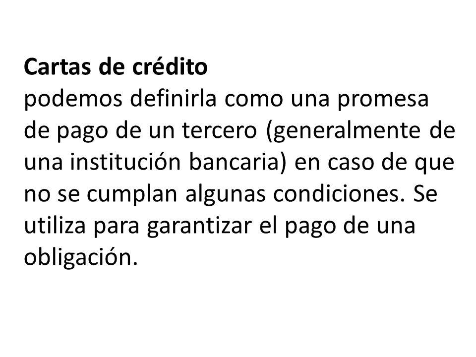 Cartas de crédito podemos definirla como una promesa de pago de un tercero (generalmente de una institución bancaria) en caso de que no se cumplan algunas condiciones.